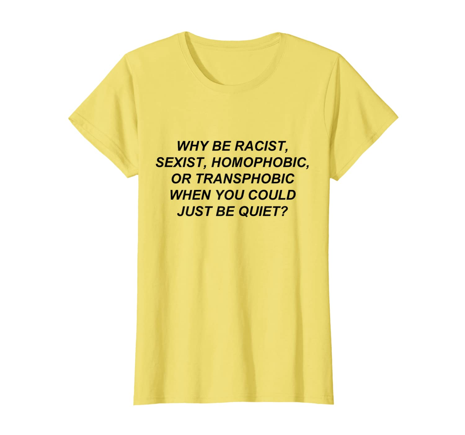666d54c70 Amazon.com: Why Be Racist When You Could Just Be Quiet T-Shirt: Clothing