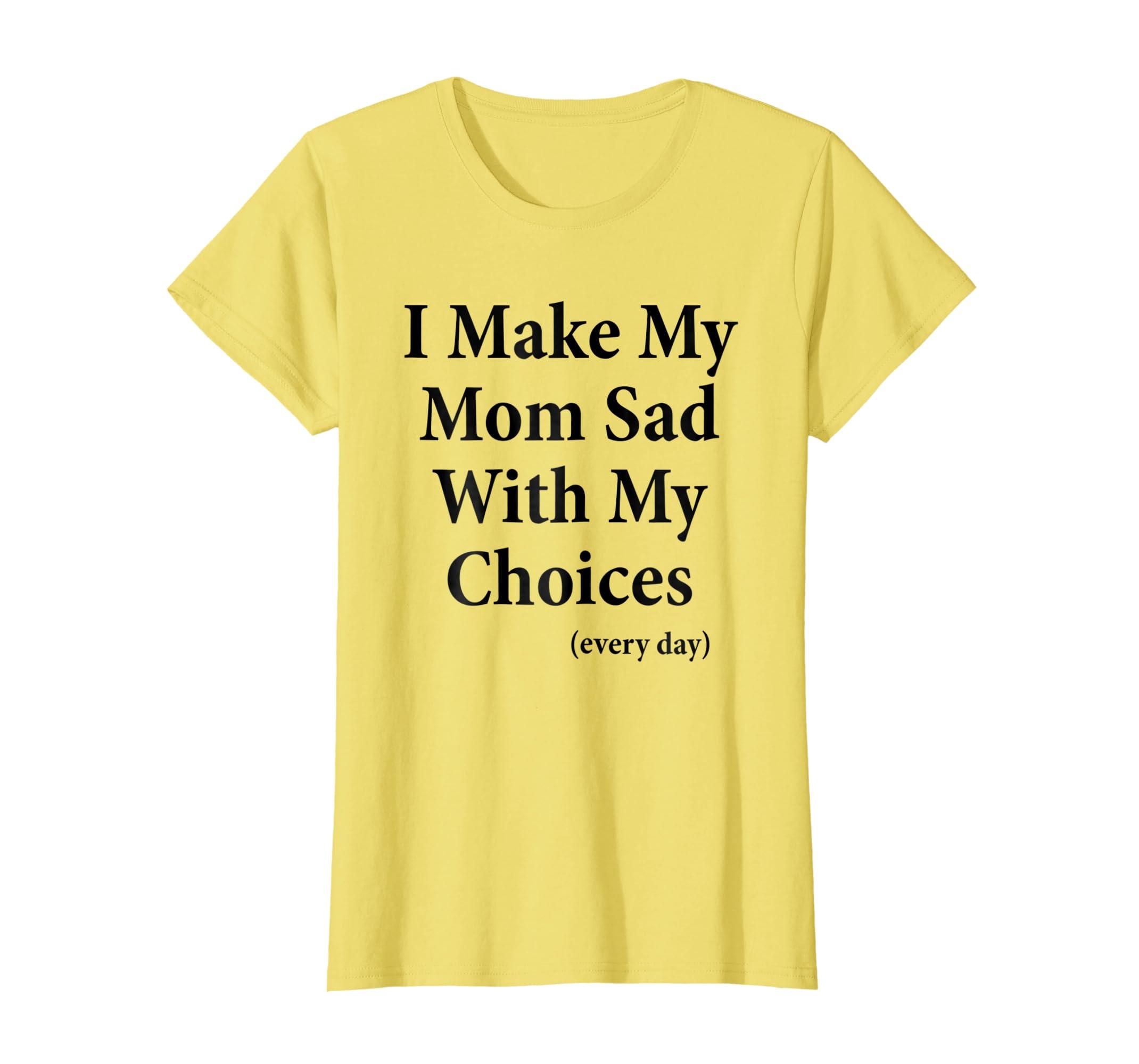 9fc98f354e25 Amazon.com: I Make My Mom Sad With My Choices Every Day T-Shirt: Clothing