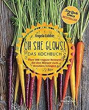 Oh She Glows! Das Kochbuch: Über 100 vegane Rezepte, die den Körper zum Strahlen bringen (German Edition)