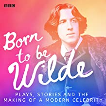 Born to be Wilde: Plays, Stories and the Making of a Modern Celebrity