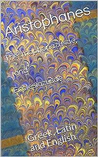 Thesmophoriazusae, and Ecclesiazusae: Greek, Latin and English