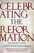 Celebrating The Reformation: Its Legacy and Continuing Relevance