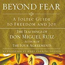 Beyond Fear: A Toltec Guide to Freedom and Joy: The Teachings of Don Miguel Ruiz