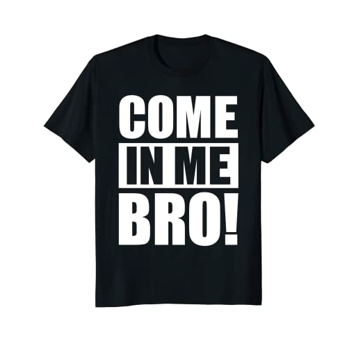 73f830a9af Image Unavailable. Image not available for. Color: Come In Me Bro T-Shirt