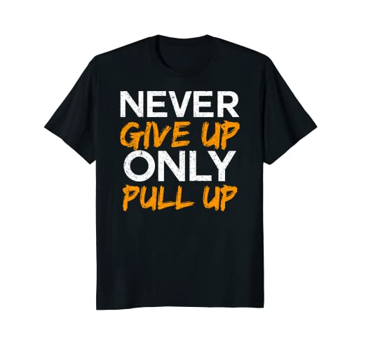 Amazon com: Never Give Up Only Pull Up T-Shirt Calisthenics