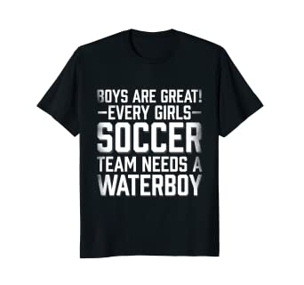 dc0c686c8 Amazon.com: Boys Are Great Girl Soccer Team Needs A Waterboy T Shirt ...