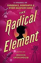 The Radical Element: 12 Stories of Daredevils, Debutantes & Other Dauntless Girls