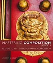 Mastering Composition Book 1: Ten Steps To Better Photographic Composition (Mastering Photography)