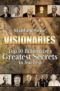 Visionaries: Top 10 Billionaire's Greatest Secrets to Success. (Steve Jobs,Richard Branson,Jeff Bezo,The Walton Family,Mark Zuckerberg,Bill Gates,Elon Musk,Warren Buffet,Michael Bloomberg)