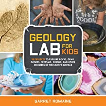 Geology Lab for Kids: 52 Projects to Explore Rocks Gems Geodes Crystals Fossils and Other Wonders of the Earth's Surface (...