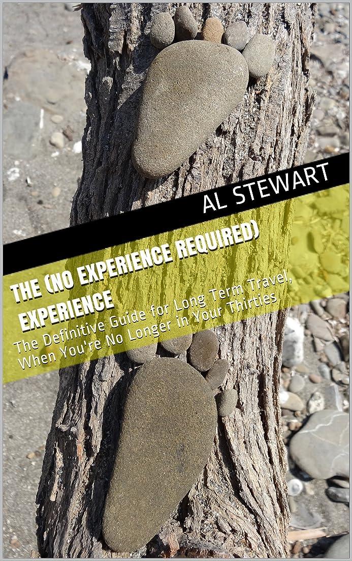 有害開始解決The (No Experience Required) Experience: The Definitive Guide for Long Term Travel, When You're No Longer in Your Thirties (English Edition)