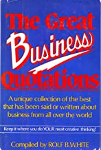 The Great Business Quotations (A Unique Collection of the Best that has been said or written about business from all over the world)