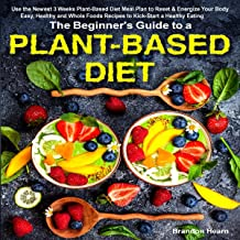 The Beginner's Guide to a Plant-Based Diet: Use the Newest 3 Weeks Plant-Based Diet Meal Plan to Reset & Energize Your Bod...