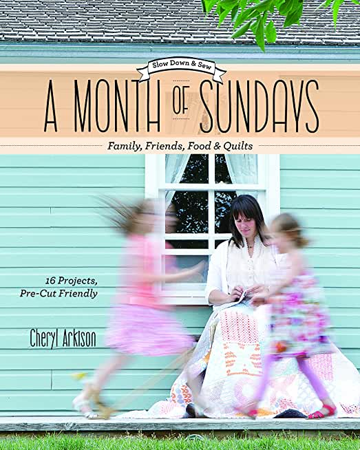 A Month of Sundays - Family, Friends, Food & Quilts: Slow Down & Sew: 16 Projects, Precut Friendly