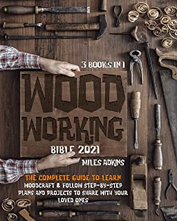Woodworking Bible 2021 (3 Books in 1) : The Complete Guide To Learn Woodcraft & Follow Step-By-Step Plans And Projects to ...