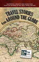 Travel Stories from Around the Globe: Discoveries, Insights and Adventures from Members of Bay Area Travel Writers