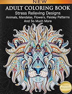 Adult Coloring Book : Stress Relieving Designs Animals, Mandalas, Flowers, Paisley Patterns And So Much More: Coloring Boo...