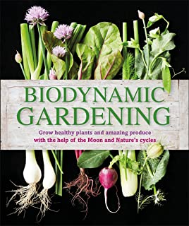 Biodynamic Gardening: Grow Healthy Plants and Amazing Produce with the Help of the Moon and Nature's Cycles