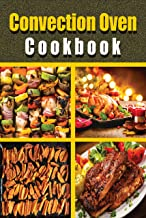Convection Oven Cookbook: Fast and easy Convection cooking recipes. Including Many Effective Tips and Easy Step-By-Step Ho...
