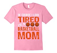 Basketball Player Mom Funny Mother Of Course I\\\'m Tired T-shirt Light Pink