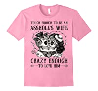 Tough Enough To Be An Asshole\\\'s Wife Crazy To Love Him Gifts T-shirt Light Pink