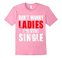 Don T Worry I M Still Single T Funny Gift Shirts Light Pink