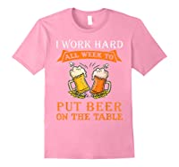 I Work Hard All Week To Put Beer On The Table Funny Beer Tsh Shirts Light Pink