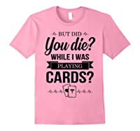 But Did You Die While I Was Playing Cards Tshirt For Nurse Light Pink