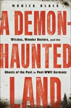 A Demon-Haunted Land: Witches, Wonder Doctors, and the Ghosts of the Past in Post–WWII Germany