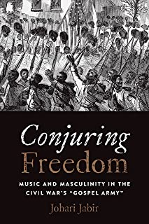 "Conjuring Freedom: Music and Masculinity in the Civil War's ""Gospel Army"" (Black Performance and Cultural Criticism)"