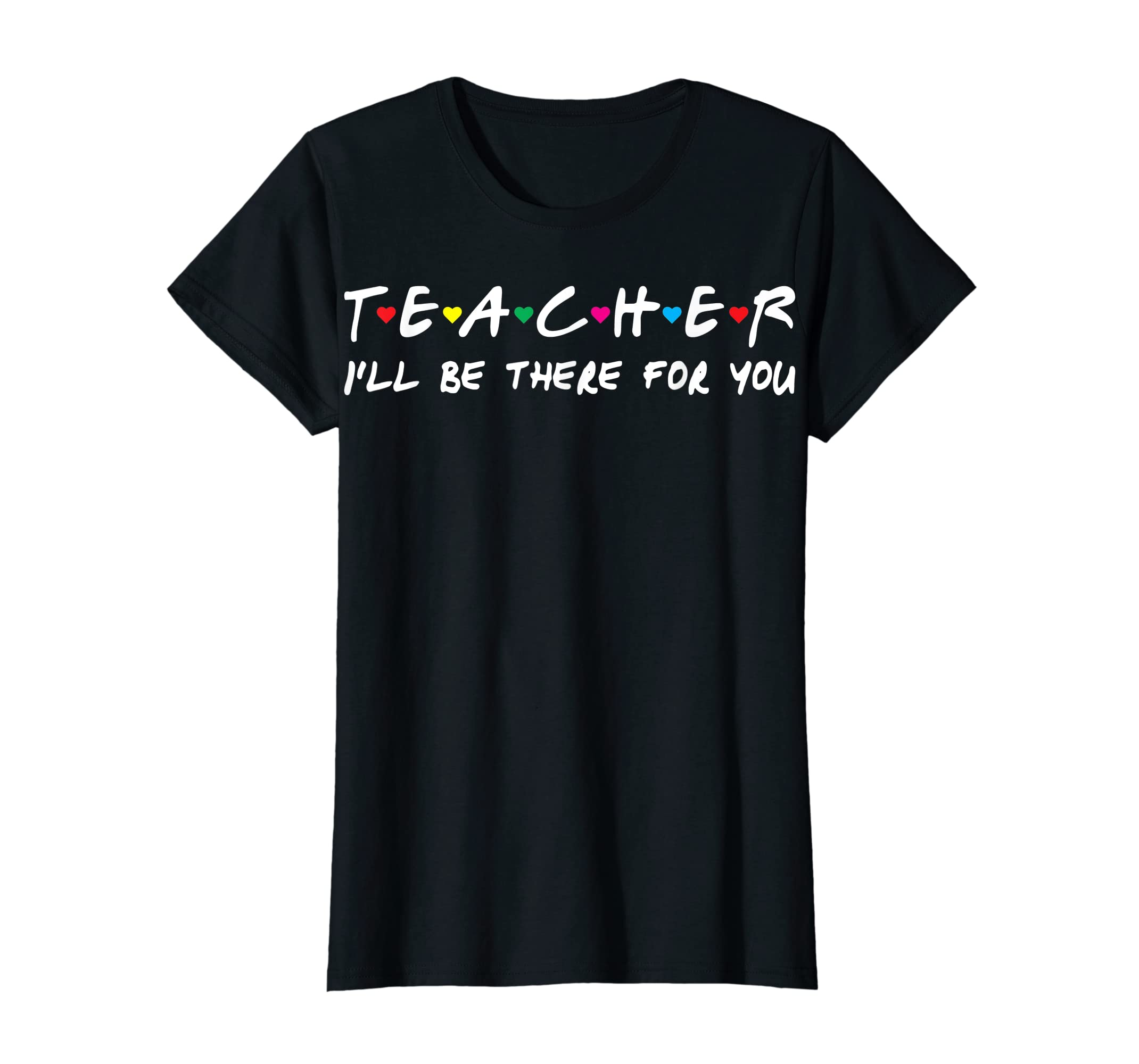 Teacher I'll be there for you T-shirt Funny Gift Tee shirt-Women's T-Shirt-Black
