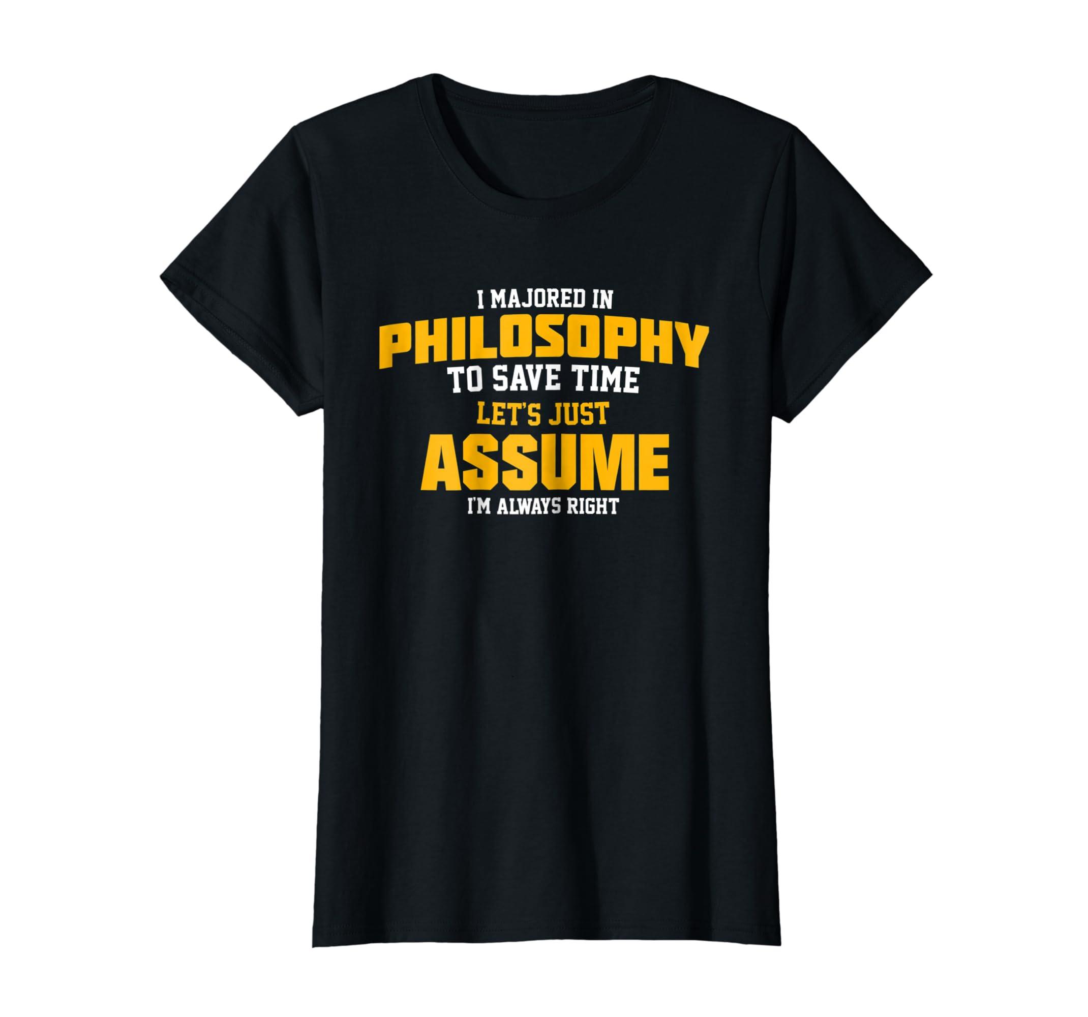 641813c7 Amazon.com: Philosophy Major T-Shirt Let's Assume I'm Always Right Tee:  Clothing