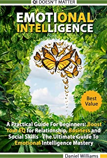 Emotional intelligence: A Practical Guide For Beginners: Boost your EQ for Relationship, Business and Social Skills. The Ultimate Guide to Emotional Intelligence mastery. QI doesn't matter.