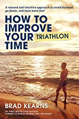 How To Improve Your Triathlon Time: A relaxed and intuitive approach to avoid burnout, go faster, and have more fun! Kindle Edition