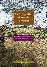 La fotografía: el arte de la mirada: Un camino de conocimiento a través de la percepción visual (Spanish Edition)