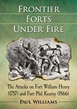 Frontier Forts Under Fire: The Attacks on Fort William Henry (1757) and Fort Phil Kearny (1866)