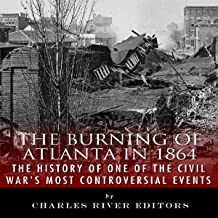 The Burning of Atlanta in 1864: The History of One of the Civil War's Most Controversial Events