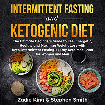 Intermittent Fasting and Ketogenic Diet: The Ultimate Beginners Guide to Feel Energetic, Healthy, and Maximize Weight Loss with Keto-intermittent Fasting +7 Day Keto Meal Plan for Women and Men