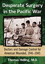 Desperate Surgery in the Pacific War: Doctors and Damage Control for American Wounded, 1941-1945