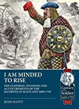 I am Minded to Rise: The clothing, weapons and accoutrements of the Jacobites from 1689 to 1719 (Century of the Soldier)