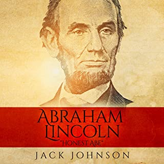 Abraham Lincoln - 'Honest Abe': The Life and Times of the Man Who Led America Through Its Greatest Moral, Political, and Constitutional Crisis