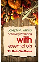 ESSENTIAL OIL: Achieving Wellbeing With Essential Oils Natural To Gain Wellness: Best Essential Oil Guide Book for Young Living for Beginners