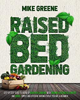 RAISED BED GARDENING: STEP BY STEP GUIDE TO GROW UP Beautiful GardenS with Organic Vegetables, Flowers and Herbs. Simple a...