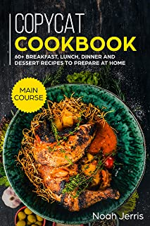 Copycat Recipes: MAIN COURSE - 60+ Breakfast, Lunch, Dinner and Dessert Recipes to prepare at home