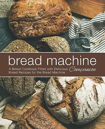 Bread Machine Companion: A Bread Cookbook Filled with Delicious Bread Recipes for the Bread Machine (English Edition)