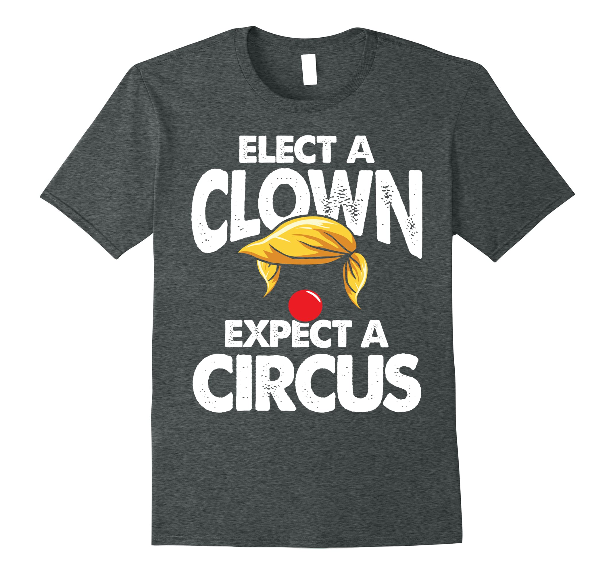 Elect A Clown Expect A Circus Funny Anti Donald T-Shirt-ah my shirt one gift