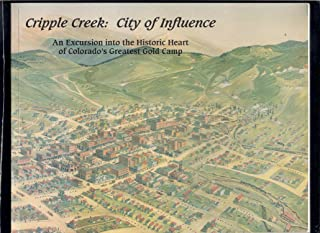 Cripple Creek: City of Influence (An Excursion into the Historic Heart of Colorado's Greatest Gold Camp)