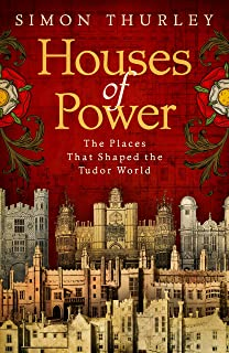 Houses of Power: The Places that Shaped the Tudor World