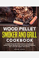 Wood Pellet Smoker and Grill Cookbook: Complete Wood Pellet Grill Cookbook for Smoking and Grilling, Ultimate BBQ Book with Tasty Recipes Including Beef, Pork, Lamb, Fish, Veggies, Game and Etc. Kindle Edition