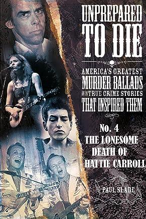 Unprepared To Die: No. 4 - The Lonesome Death Of Hattie Carroll (Unprepared To Die; America's Greatest Murder Ballads And The True Crime Stories That Inspired Them)